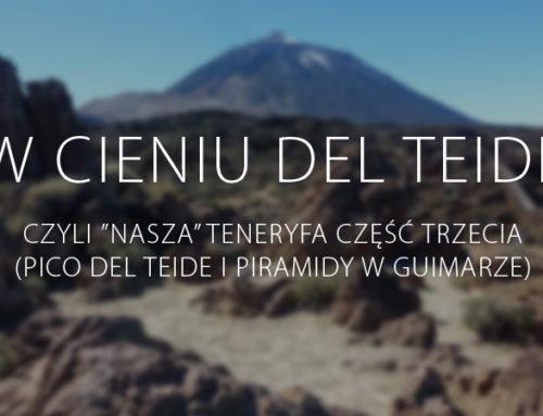 """W cieniu del Teide, czyli """"nasza"""" Teneryfa – część trzecia (Pico del Teide i Piramidy w Guimarze)"""