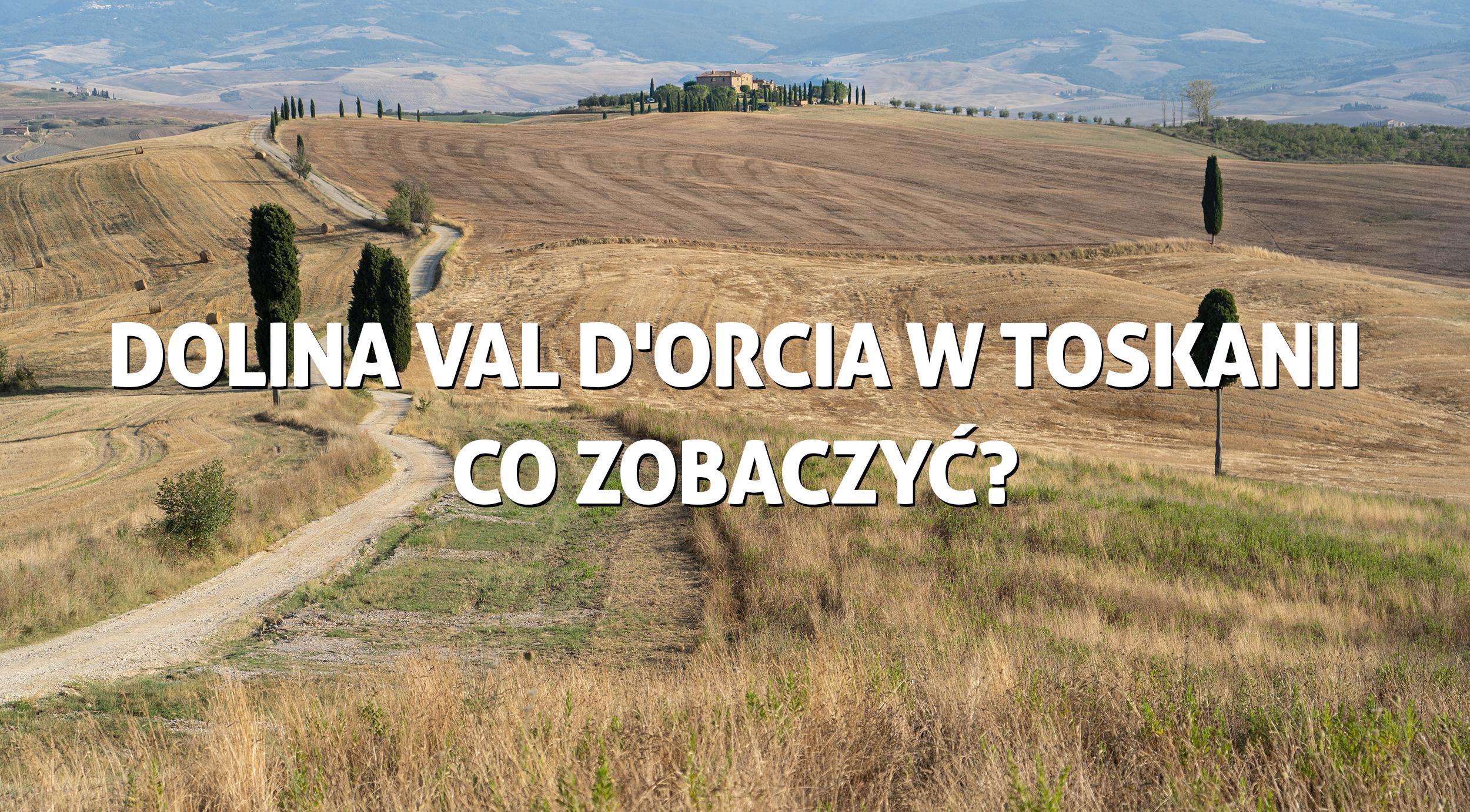 Dolina Val d'Orcia w Toskanii - co zobaczyć?
